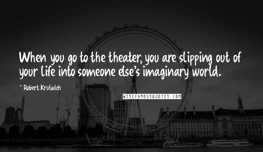 Robert Krulwich quotes: When you go to the theater, you are slipping out of your life into someone else's imaginary world.