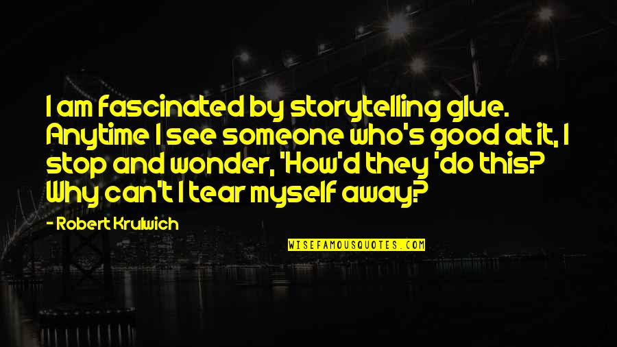 Robert Krulwich Quotes By Robert Krulwich: I am fascinated by storytelling glue. Anytime I