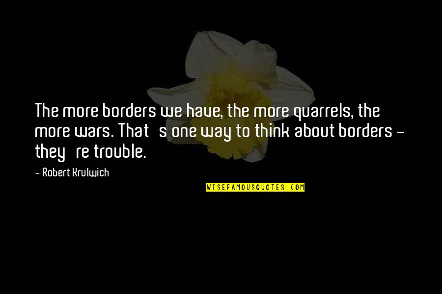 Robert Krulwich Quotes By Robert Krulwich: The more borders we have, the more quarrels,