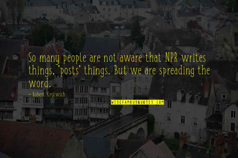 Robert Krulwich Quotes By Robert Krulwich: So many people are not aware that NPR