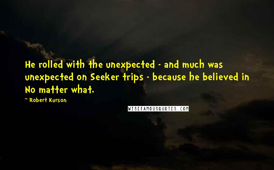 Robert Kurson quotes: He rolled with the unexpected - and much was unexpected on Seeker trips - because he believed in No matter what.