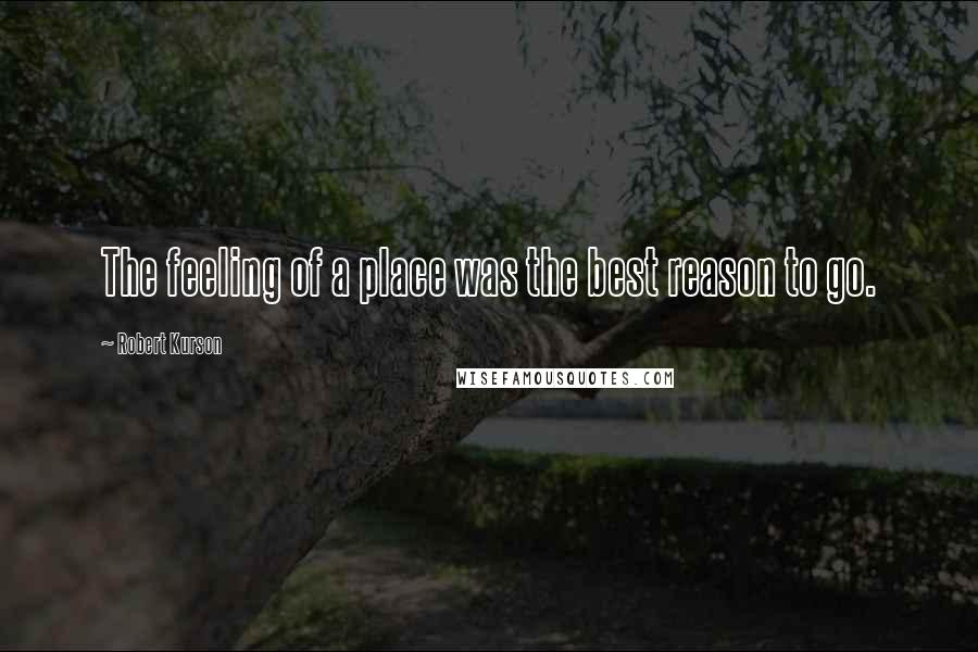 Robert Kurson quotes: The feeling of a place was the best reason to go.