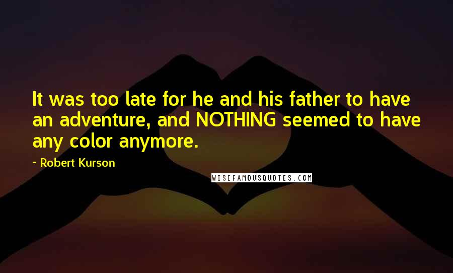 Robert Kurson quotes: It was too late for he and his father to have an adventure, and NOTHING seemed to have any color anymore.