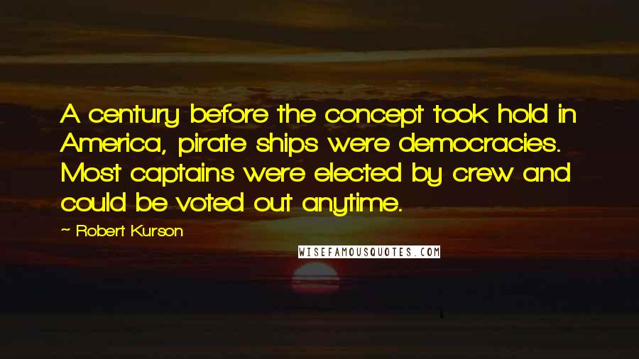 Robert Kurson quotes: A century before the concept took hold in America, pirate ships were democracies. Most captains were elected by crew and could be voted out anytime.