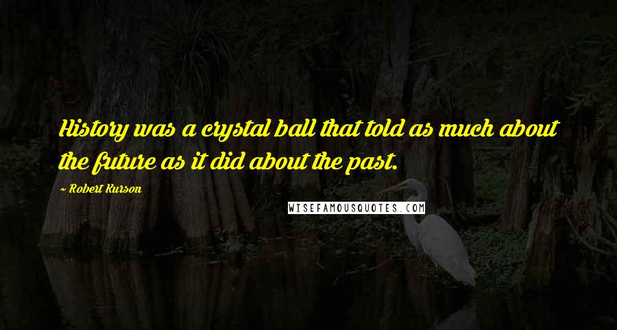 Robert Kurson quotes: History was a crystal ball that told as much about the future as it did about the past.