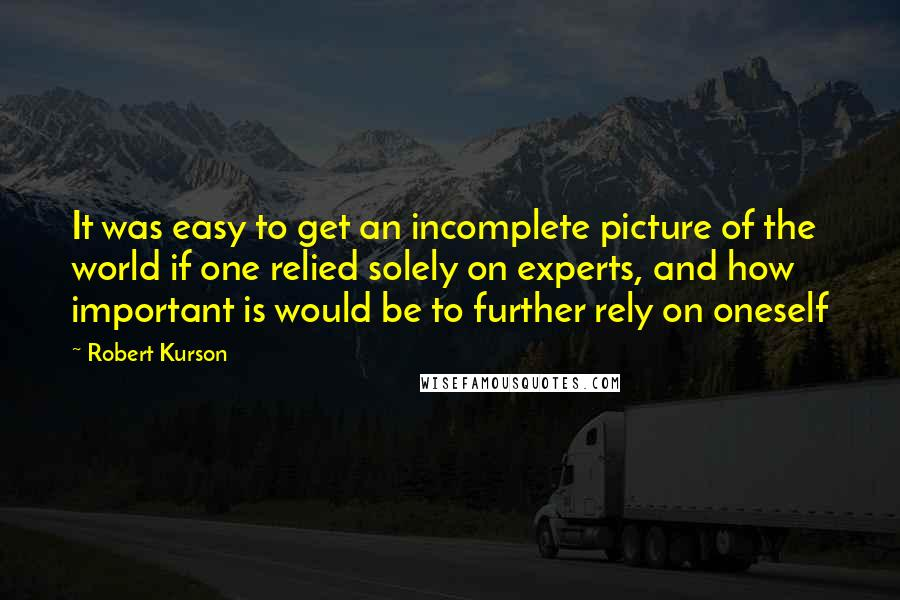 Robert Kurson quotes: It was easy to get an incomplete picture of the world if one relied solely on experts, and how important is would be to further rely on oneself