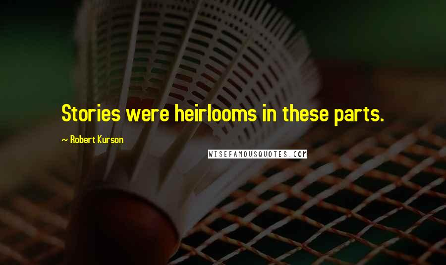 Robert Kurson quotes: Stories were heirlooms in these parts.