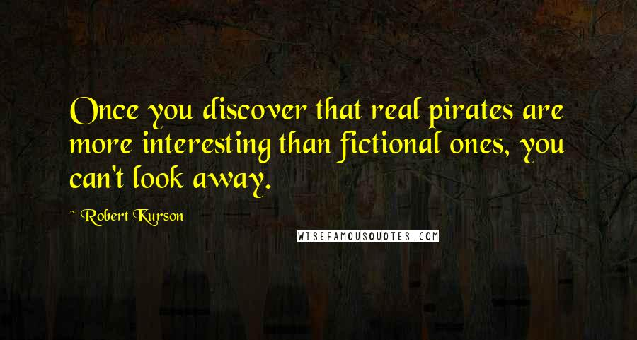 Robert Kurson quotes: Once you discover that real pirates are more interesting than fictional ones, you can't look away.