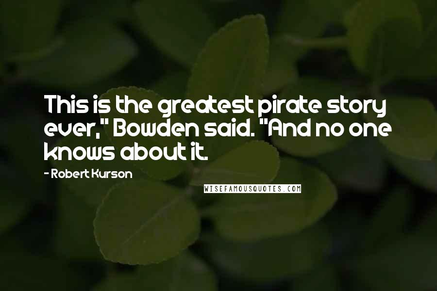 """Robert Kurson quotes: This is the greatest pirate story ever,"""" Bowden said. """"And no one knows about it."""