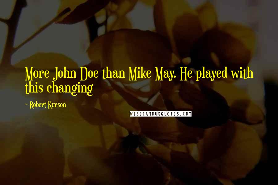 Robert Kurson quotes: More John Doe than Mike May. He played with this changing