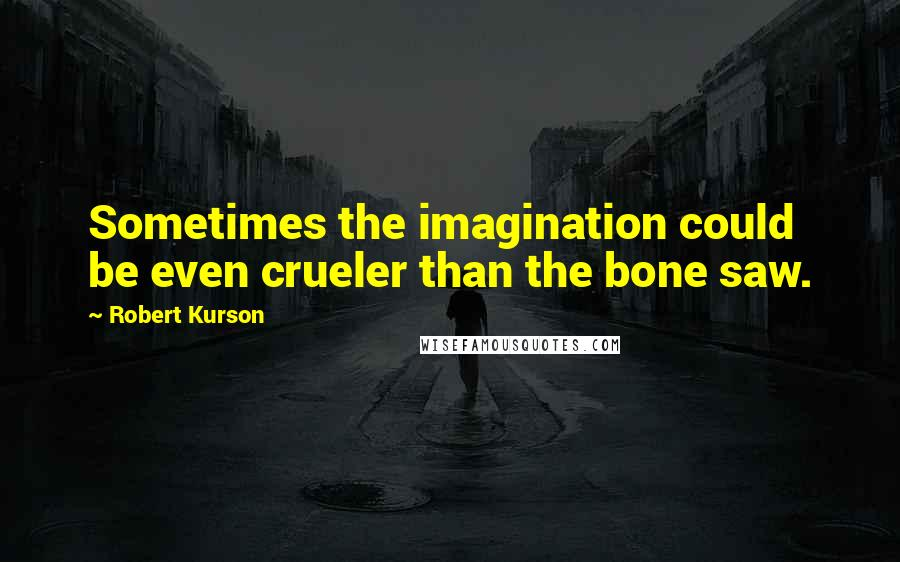 Robert Kurson quotes: Sometimes the imagination could be even crueler than the bone saw.