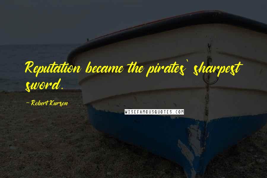 Robert Kurson quotes: Reputation became the pirates' sharpest sword.