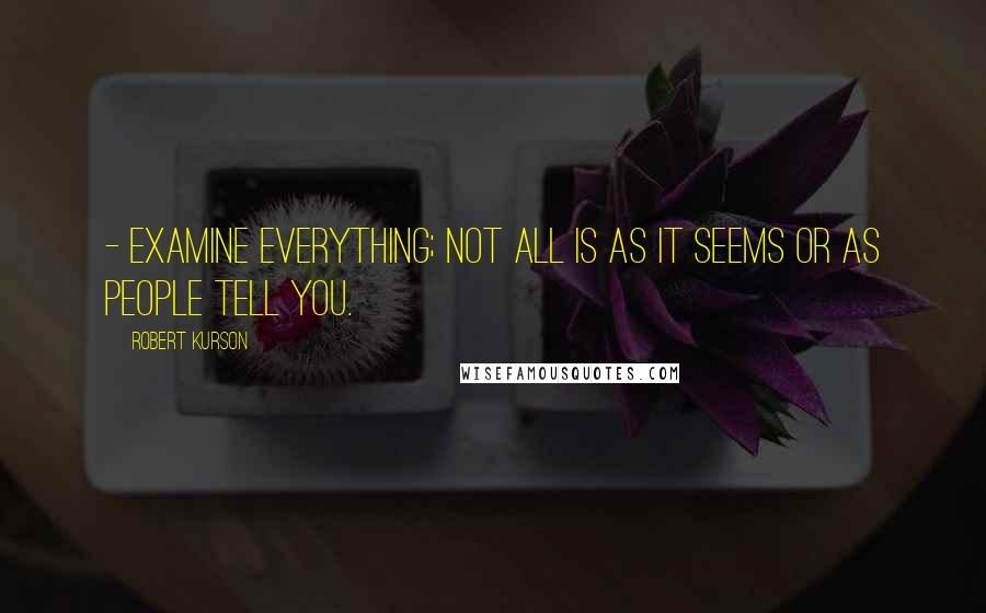 Robert Kurson quotes: - Examine everything; not all is as it seems or as people tell you.