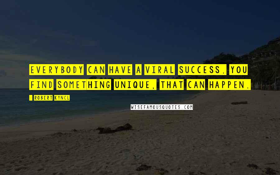 Robert Kyncl quotes: Everybody can have a viral success. You find something unique, that can happen.