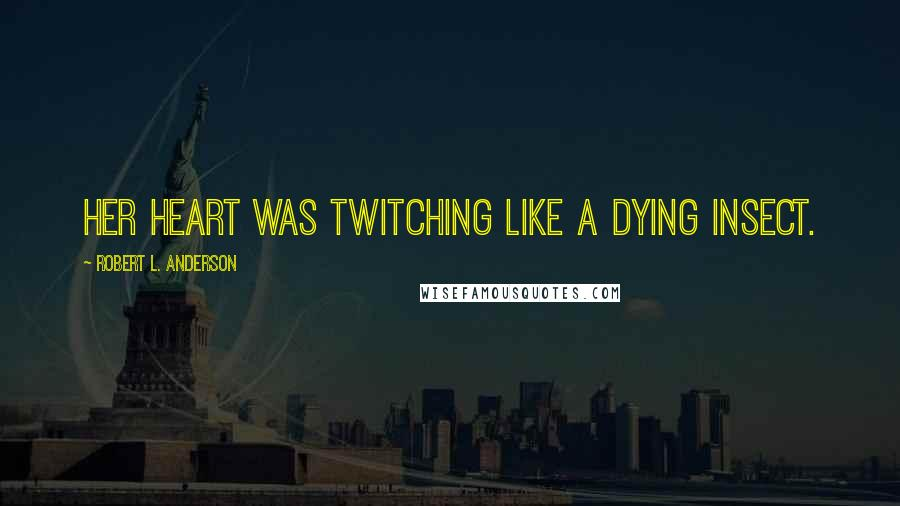 Robert L. Anderson quotes: Her heart was twitching like a dying insect.