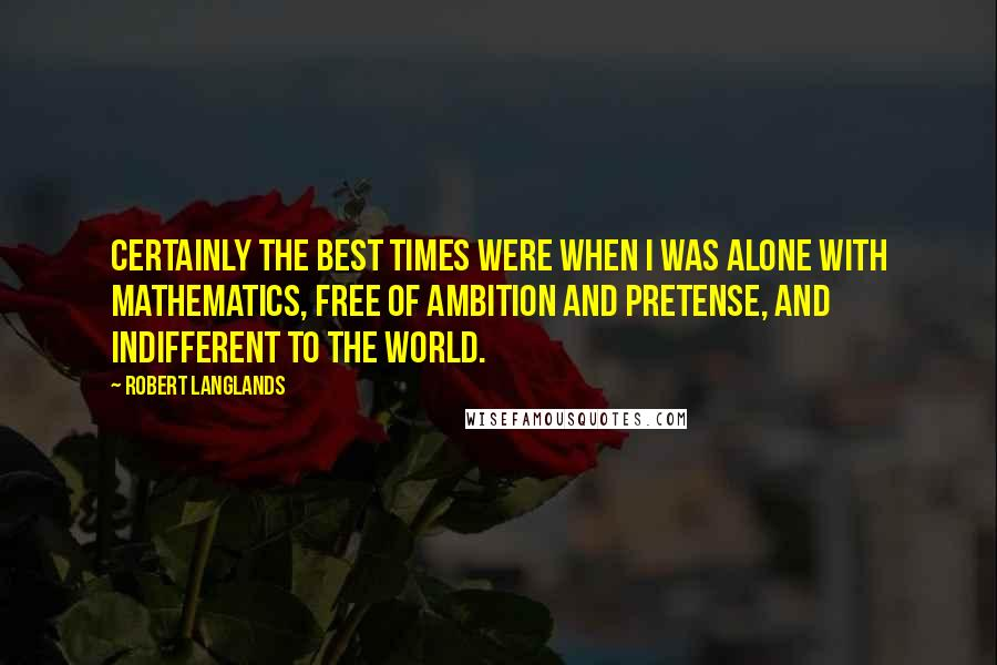 Robert Langlands quotes: Certainly the best times were when I was alone with mathematics, free of ambition and pretense, and indifferent to the world.