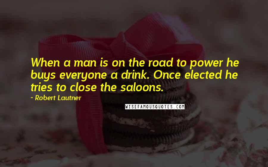 Robert Lautner quotes: When a man is on the road to power he buys everyone a drink. Once elected he tries to close the saloons.