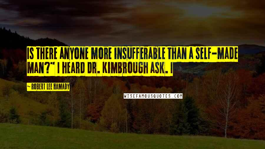 "Robert Lee Hamady quotes: Is there anyone more insufferable than a self-made man?"" I heard Dr. Kimbrough ask. I"