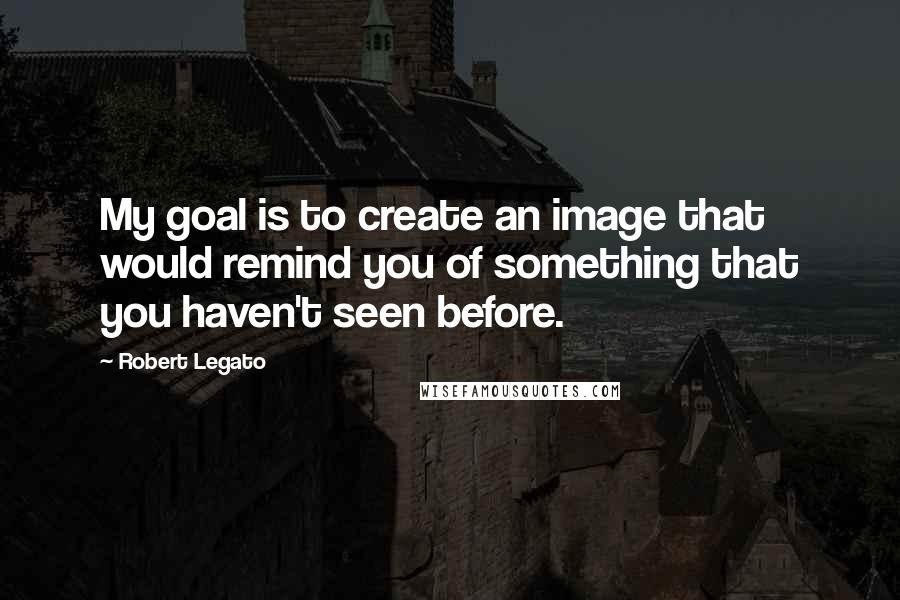 Robert Legato quotes: My goal is to create an image that would remind you of something that you haven't seen before.