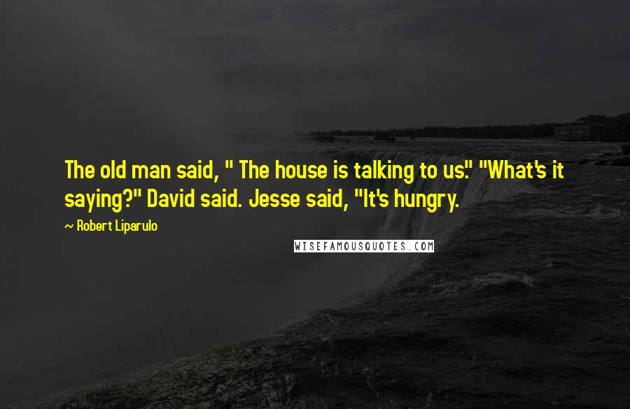 """Robert Liparulo quotes: The old man said, """" The house is talking to us."""" """"What's it saying?"""" David said. Jesse said, """"It's hungry."""
