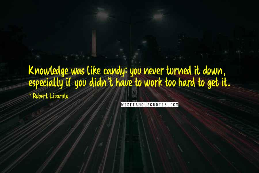 Robert Liparulo quotes: Knowledge was like candy: you never turned it down, especially if you didn't have to work too hard to get it.