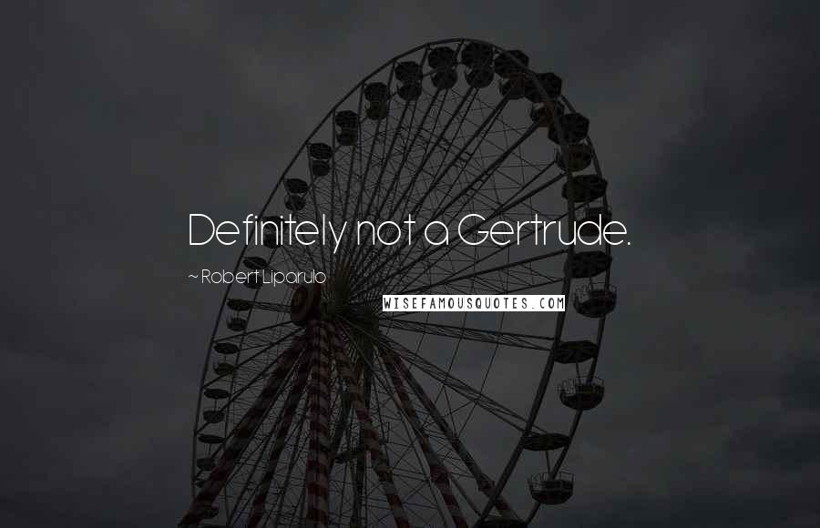 Robert Liparulo quotes: Definitely not a Gertrude.
