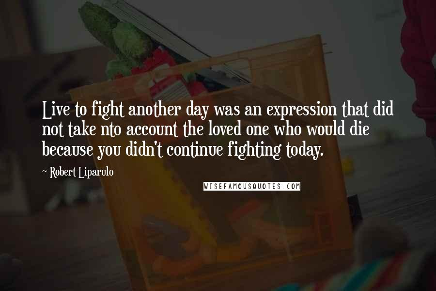Robert Liparulo quotes: Live to fight another day was an expression that did not take nto account the loved one who would die because you didn't continue fighting today.
