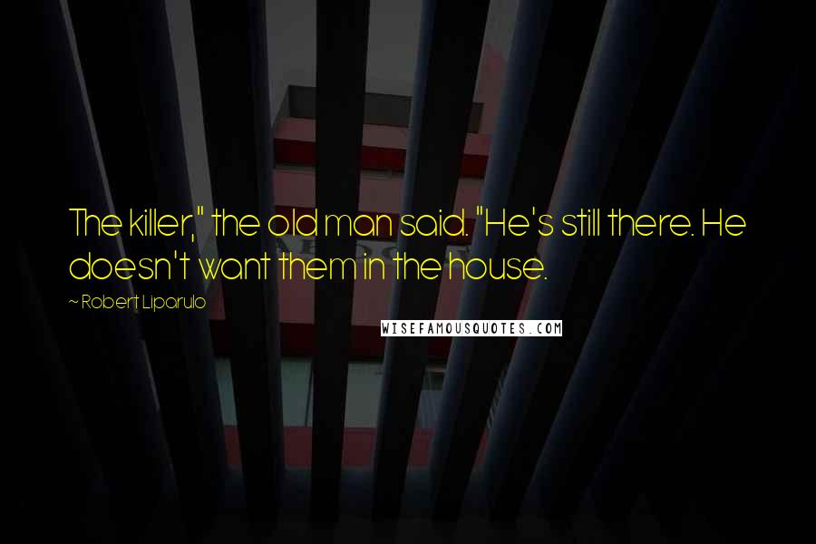 """Robert Liparulo quotes: The killer,"""" the old man said. """"He's still there. He doesn't want them in the house."""