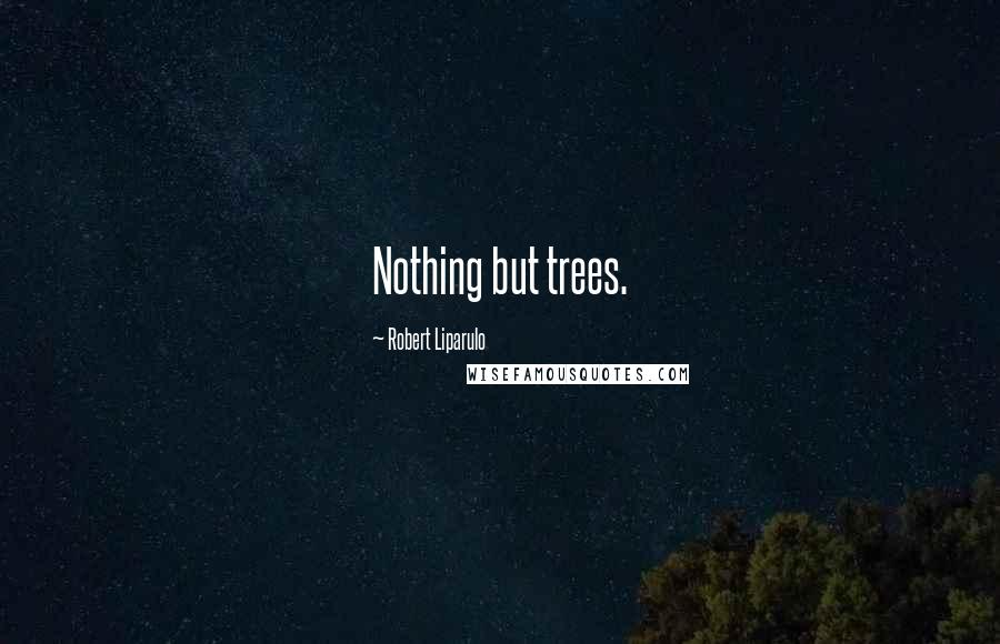 Robert Liparulo quotes: Nothing but trees.