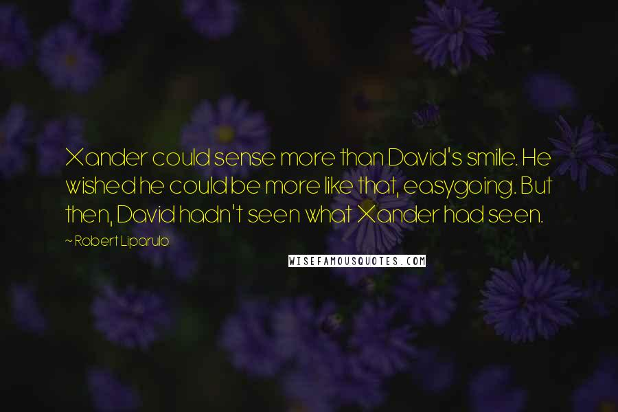 Robert Liparulo quotes: Xander could sense more than David's smile. He wished he could be more like that, easygoing. But then, David hadn't seen what Xander had seen.