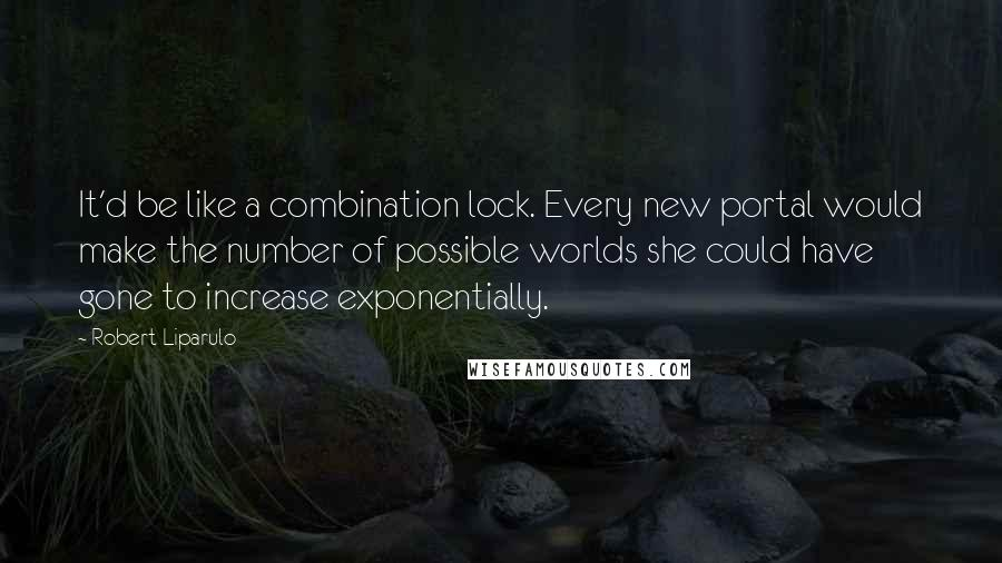 Robert Liparulo quotes: It'd be like a combination lock. Every new portal would make the number of possible worlds she could have gone to increase exponentially.