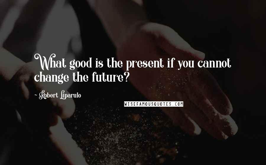 Robert Liparulo quotes: What good is the present if you cannot change the future?