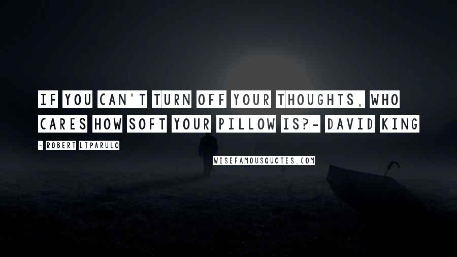 Robert Liparulo quotes: If you can't turn off your thoughts, who cares how soft your pillow is?- David King
