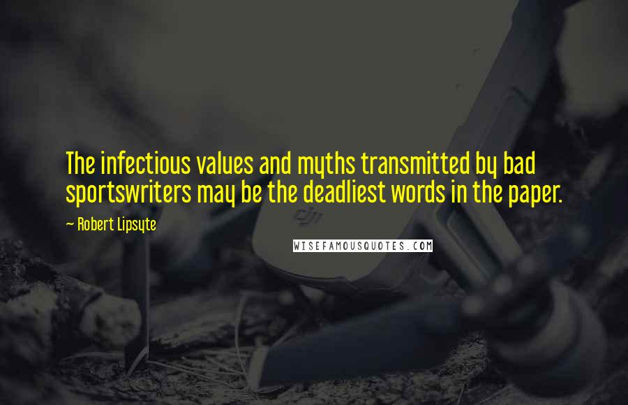 Robert Lipsyte quotes: The infectious values and myths transmitted by bad sportswriters may be the deadliest words in the paper.