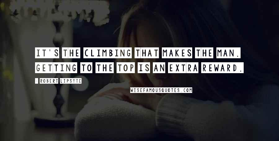 Robert Lipsyte quotes: It's the climbing that makes the man. Getting to the top is an extra reward.