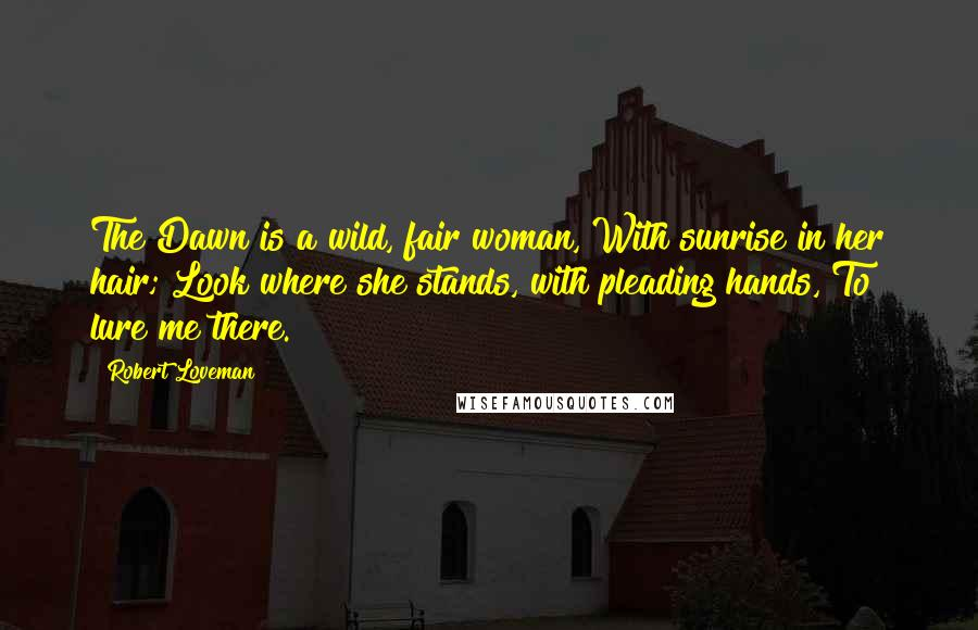 Robert Loveman quotes: The Dawn is a wild, fair woman, With sunrise in her hair; Look where she stands, with pleading hands, To lure me there.