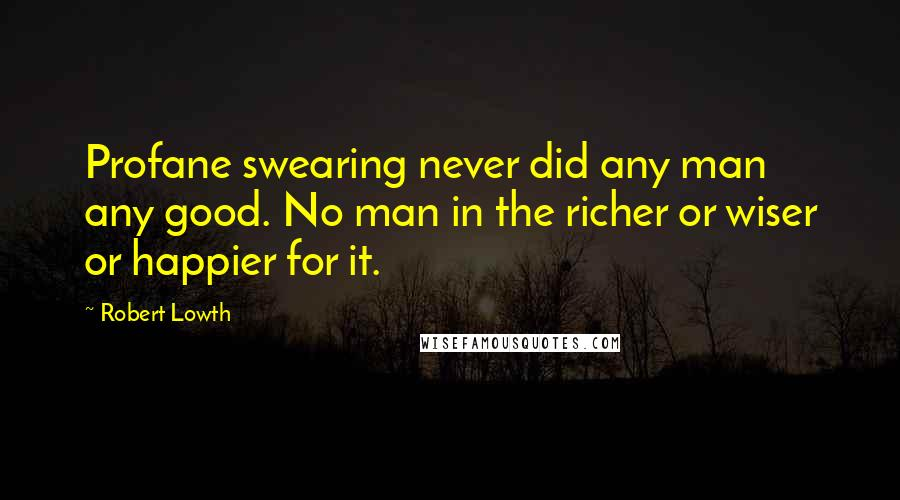 Robert Lowth quotes: Profane swearing never did any man any good. No man in the richer or wiser or happier for it.