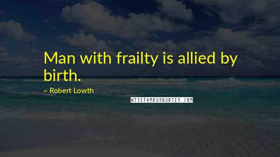 Robert Lowth quotes: Man with frailty is allied by birth.