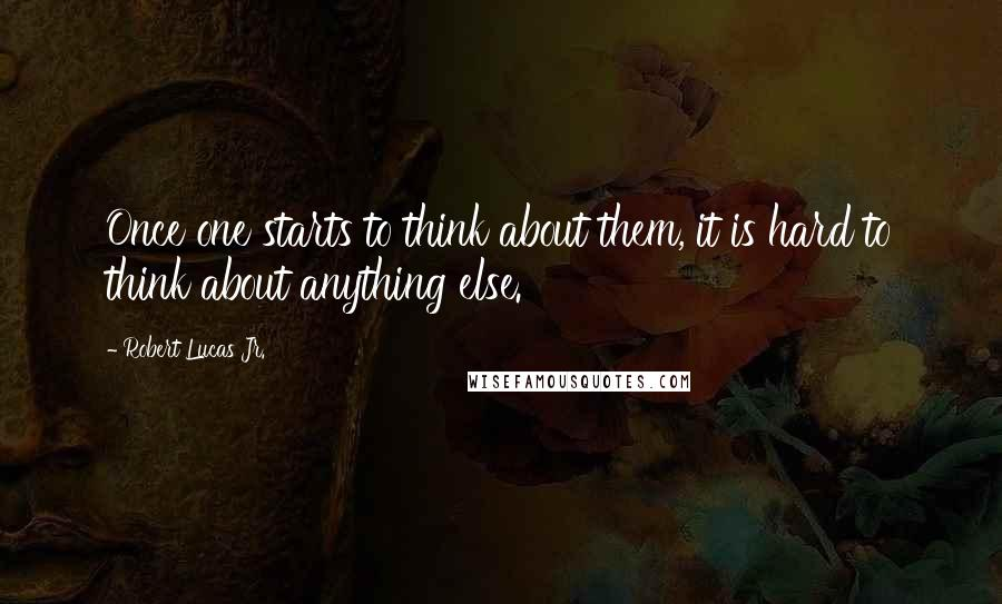 Robert Lucas Jr. quotes: Once one starts to think about them, it is hard to think about anything else.