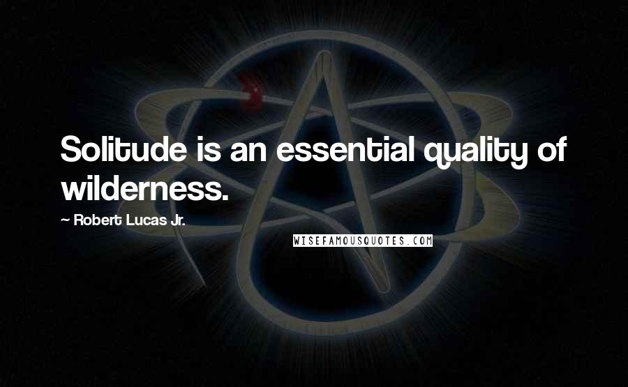 Robert Lucas Jr. quotes: Solitude is an essential quality of wilderness.