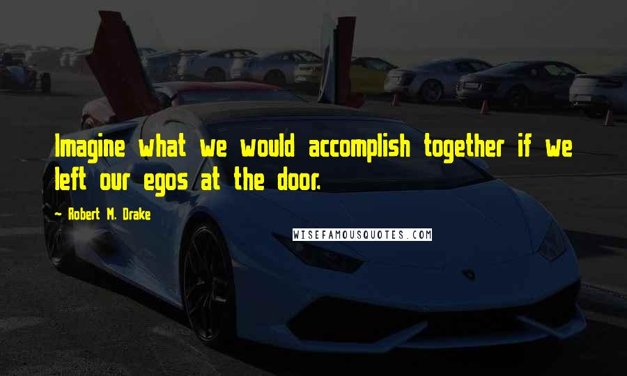 Robert M. Drake quotes: Imagine what we would accomplish together if we left our egos at the door.