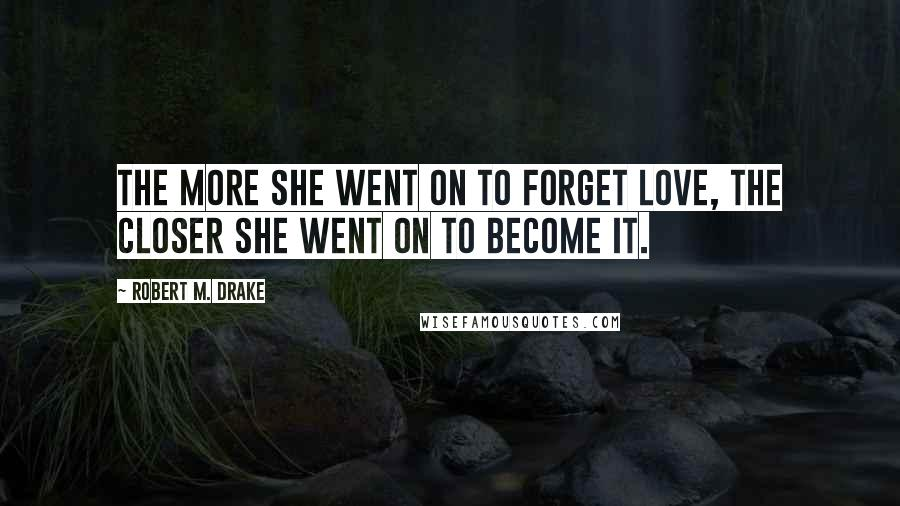 Robert M. Drake quotes: The more she went on to forget love, the closer she went on to become it.