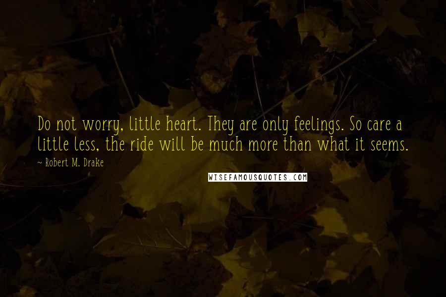 Robert M. Drake quotes: Do not worry, little heart. They are only feelings. So care a little less, the ride will be much more than what it seems.