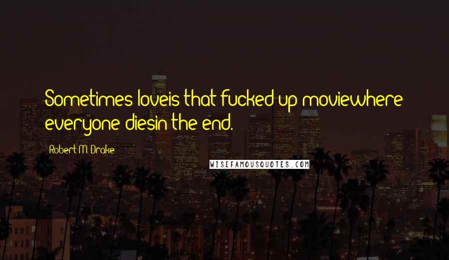 Robert M. Drake quotes: Sometimes loveis that fucked up moviewhere everyone diesin the end.