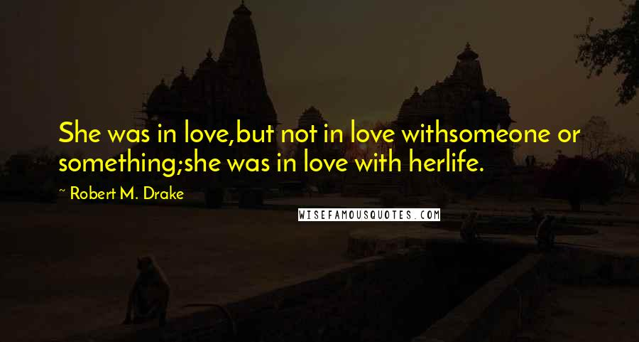 Robert M. Drake quotes: She was in love,but not in love withsomeone or something;she was in love with herlife.