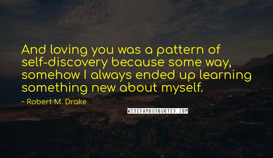Robert M. Drake quotes: And loving you was a pattern of self-discovery because some way, somehow I always ended up learning something new about myself.