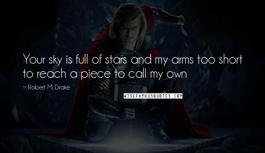 Robert M. Drake quotes: Your sky is full of stars and my arms too short to reach a piece to call my own