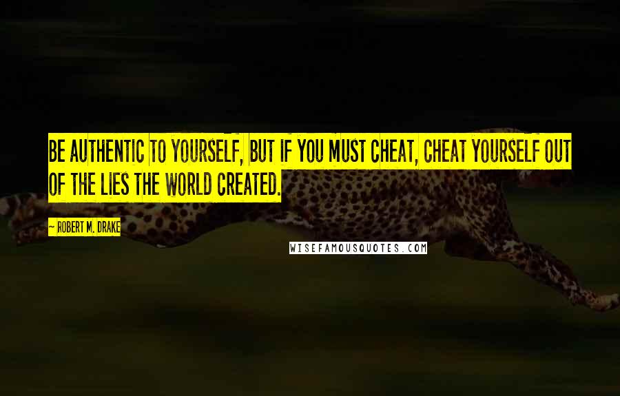 Robert M. Drake quotes: Be authentic to yourself, but if you must cheat, cheat yourself out of the lies the world created.