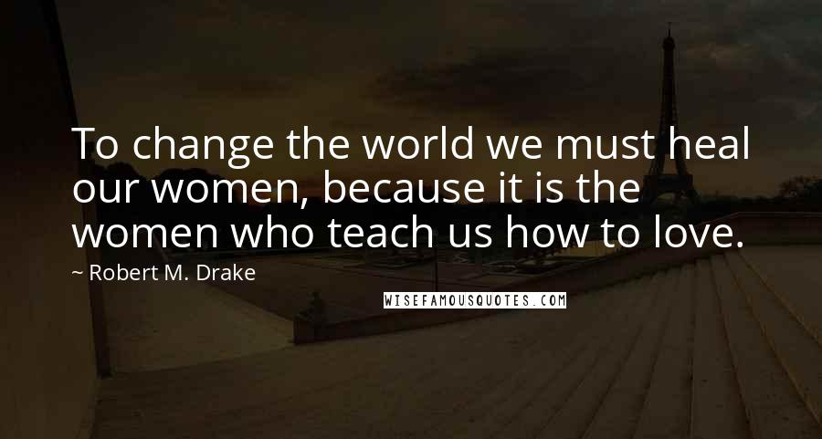 Robert M. Drake quotes: To change the world we must heal our women, because it is the women who teach us how to love.