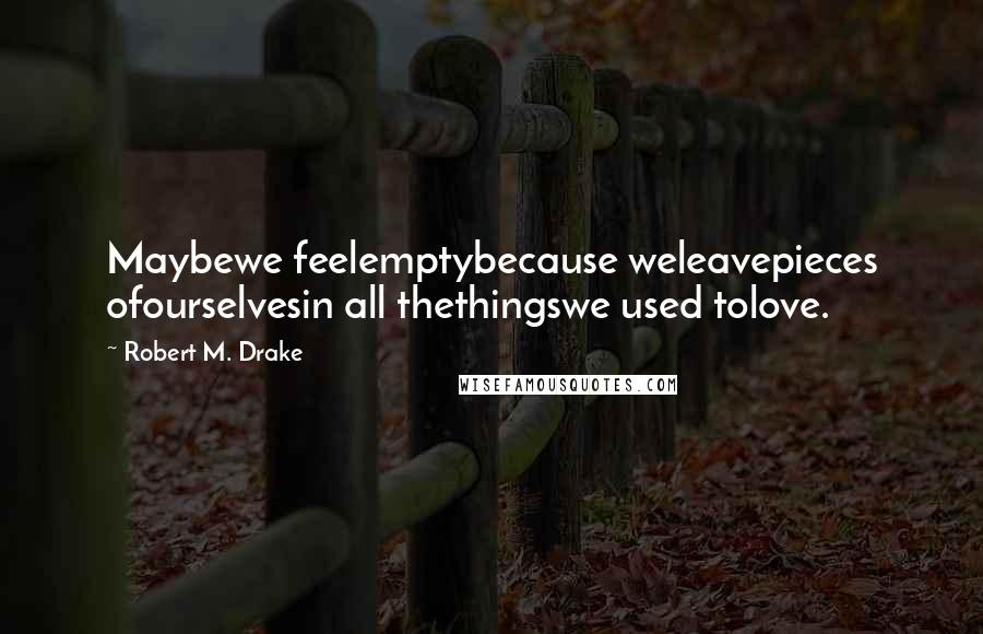 Robert M. Drake quotes: Maybewe feelemptybecause weleavepieces ofourselvesin all thethingswe used tolove.